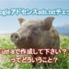 ads.txtチェック「UTF-8で作成して下さい。」ISO-8859-1の文字コードとその正しい設置