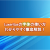 Luxeritas(ルクセリタス)で字体の使い方-わかりやすく図解解説しよう!
